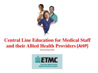Central Line Education for Medical Staff and their Allied Health Providers (AHP) Revised June 2012