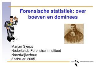 Forensische statistiek: over boeven en dominees Marjan Sjerps Nederlands Forensisch Instituut
