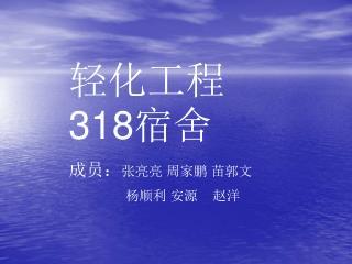 轻化工程 318 宿舍 成员: 张亮亮 周家鹏 苗郭文                 杨顺利 安源    赵洋