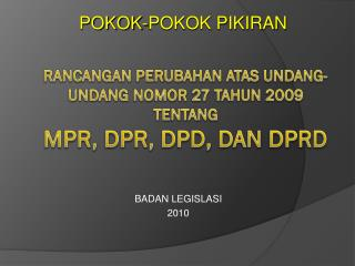 RANCANGAN PERUBAHAN ATAS UNDANG-UNDANG NOMOR 27 TAHUN 2009  TENTANG MPR, DPR, DPD, DAN DPRD