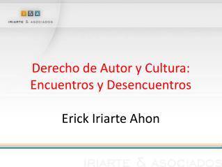 Derecho de Autor y Cultura: Encuentros y Desencuentros Erick Iriarte Ahon