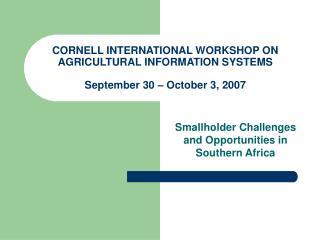CORNELL INTERNATIONAL WORKSHOP ON AGRICULTURAL INFORMATION SYSTEMS September 30 – October 3, 2007