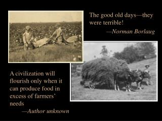 The good old days—they were terrible! —Norman Borlaug