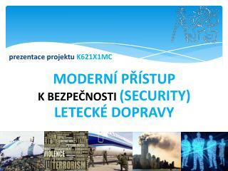 prezentace projektu  K621X1MC MODERNÍ PŘÍSTUP  K BEZPEČNOSTI  (SECURITY)  LETECKÉ DOPRAVY