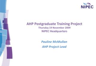 AHP Postgraduate Training Project  Thursday 19 November 2009 NIPEC Headquarters
