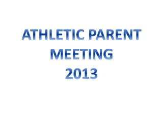 ATHLETIC PARENT MEETING 2013