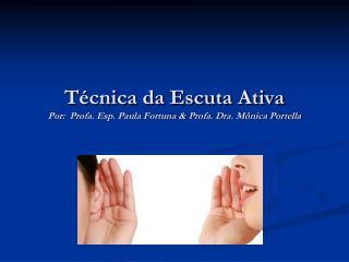 Técnica da Escuta Ativa Por:  Profa. Esp. Paula Fortuna & Profa. Dra. Mônica Portella
