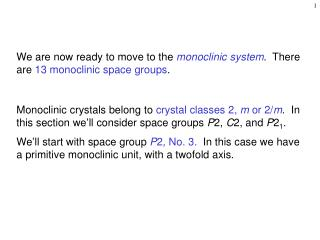 We are now ready to move to the  monoclinic system .  There are  13 monoclinic space groups .
