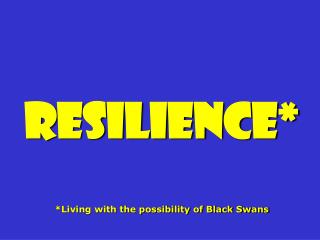 Resilience* *Living with the possibility of Black Swans