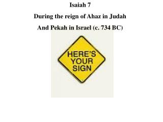 Isaiah 7 During the reign of Ahaz in Judah And Pekah in Israel (c. 734 BC)