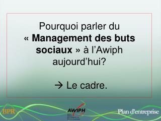 Pourquoi parler du  «Management des buts sociaux»  à l'Awiph aujourd'hui?   Le cadre.