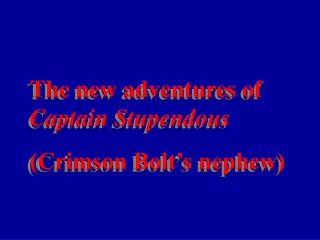 The new adventures of  Captain Stupendous (Crimson Bolt's nephew)