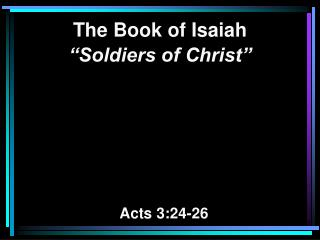 "The Book of Isaiah ""Soldiers of Christ""   Acts 3:24-26"