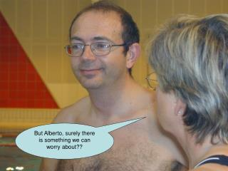 But Alberto, surely there is something we can worry about??