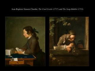 Jean-Baptiste Simeon Chardin,  The Card Castle  (1737) and  The Soap Bubble  (1733)