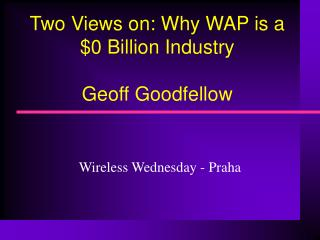 Two Views on: Why WAP is a $0 Billion Industry Geoff Goodfellow