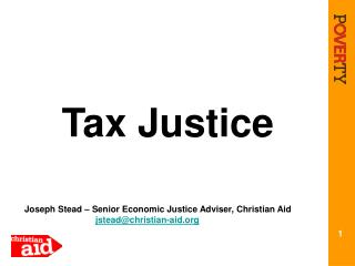 Tax Justice Joseph Stead – Senior Economic Justice Adviser, Christian Aid jstead@christian-aid