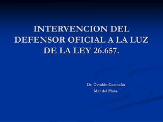 INTERVENCION DEL DEFENSOR OFICIAL A LA LUZ DE LA LEY 26.657. Dr. Osvaldo Caamaño Mar del Plata.
