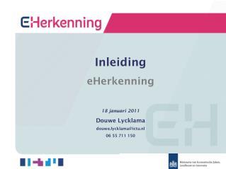 Inleiding eHerkenning 18 januari 2011 Douwe Lycklama douwe.lycklama@ictu.nl 06 55 711 150