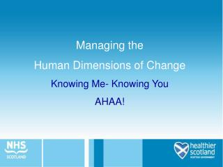 Managing the  Human Dimensions of Change Knowing Me- Knowing You AHAA!