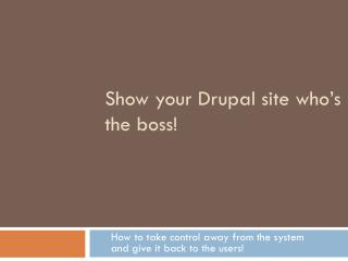 Show your Drupal site who ' s the boss!