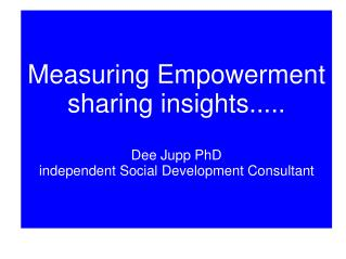 Measuring Empowerment sharing insights..... Dee Jupp PhD independent Social Development Consultant