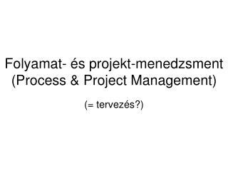 Folyamat- és projekt-menedzsment (Process & Project Management)