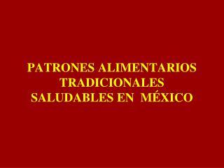 PATRONES ALIMENTARIOS TRADICIONALES SALUDABLES EN  MÉXICO