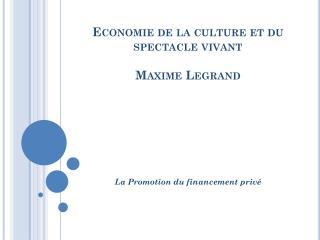 Economie de la culture et du spectacle vivant Maxime Legrand