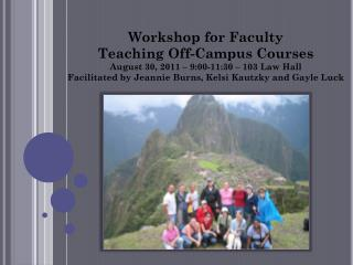 Workshop for Faculty  Teaching Off-Campus Courses August 30, 2011 � 9:00-11:30 � 103 Law Hall