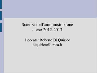 Scienza dell'amministrazione corso 2012-2013 Docente: Roberto Di Quirico  diquirico@unica.it