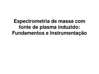 Espectrometria de massa com fonte de plasma induzido: Fundamentos e Instrumenta  o