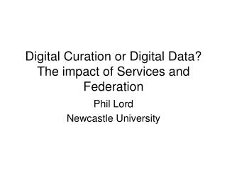 Digital Curation or Digital Data? The impact of Services and Federation