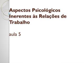 Aspectos Psicológicos Inerentes às Relações de  Trabalho aula 5