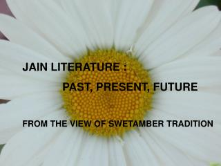 JAIN LITERATURE :              PAST, PRESENT, FUTURE FROM THE VIEW OF SWETAMBER TRADITION