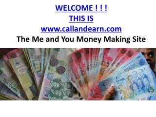 WELCOME ! ! !  THIS IS callandearn The  M e and You  M oney  M aking Site