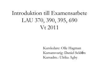 Introduktion till Examensarbete LAU 370, 390, 395, 690  Vt 2011