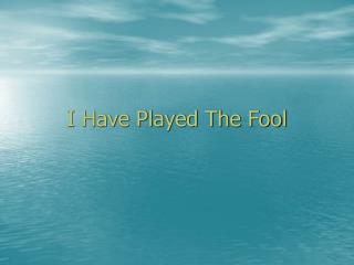 I Have Played The Fool