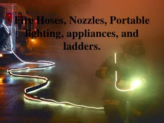 Fire Hoses, Nozzles, Portable lighting, appliances, and ladders.