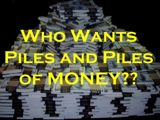 Who Wants Piles and Piles of MONEY??