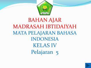 BAHAN  AJAR MADRASAH IBTIDAIYAH MATA PELAJARAN BAHASA INDONESIA KELAS IV  Pelajaran   5