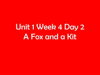 Unit 1 Week 4 Day 2 A Fox and a Kit
