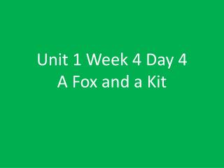 Unit 1 Week 4 Day 4 A Fox and a Kit