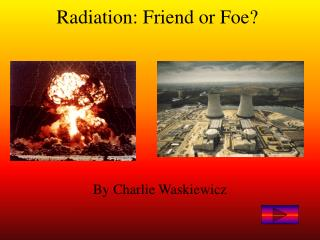 Radiation: Friend or Foe?