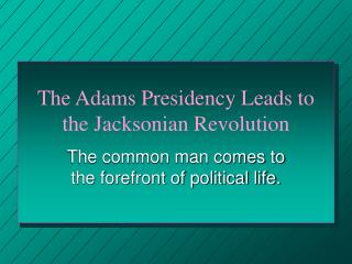 The Adams Presidency Leads to the Jacksonian Revolution