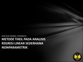 ANIK NUR HIDAYAH, 4150406523 METODE THEIL PADA ANALISIS REGRESI LINEAR SEDERHANA NONPARAMETRIK