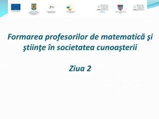 Formarea profesorilor de matematică şi     ştiinţe în societatea cunoaşterii Ziua 2