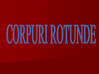 CORPURI ROTUNDE