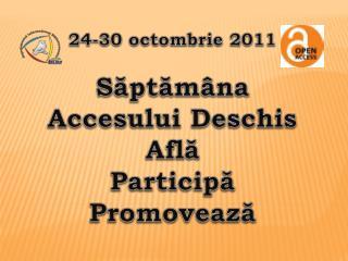 24-30 octombrie 2011 S?pt?m�na Accesului Deschis Afl? Particip? Promoveaz?