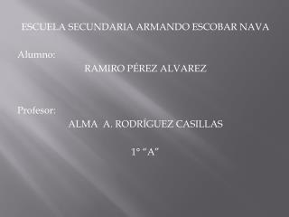 ESCUELA SECUNDARIA ARMANDO ESCOBAR NAVA Alumno: RAMIRO PÉREZ ALVAREZ  Profesor: